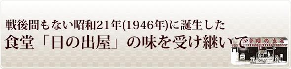 戦後間もない昭和21年に誕生した食堂日の出屋の味を受け継いで